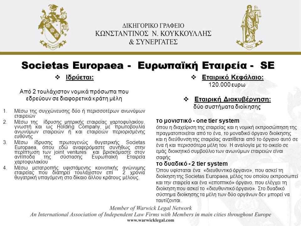 Societas Europaea - Ευρωπαϊκή Εταιρεία - SE  Ιδρύεται: Από 2 τουλάχιστον νομικά πρόσωπα που εδρεύουν σε διαφορετικά κράτη μέλη 1.Μέσω της συγχώνευσης δύο ή περισσοτέρων ανωνύμων εταιρειών 2.Μέσω της ίδρυσης μητρικής εταιρείας χαρτοφυλακίου, γνωστή και ως Holding Company, με πρωτοβουλία ανωνύμων εταιρειών ή και εταιρειών περιορισμένης ευθύνης 3.Μέσω ίδρυσης πρωτογενώς θυγατρικής Societas Europaea, όπου εδώ αναφερόμαστε συνήθως στην περίπτωση των joint ventures και βρισκόμαστε στον αντίποδα της σύστασης Ευρωπαϊκή Εταιρεία χαρτοφυλακίου 4.Μέσω μετατροπής υφιστάμενης κοινοτικής ανώνυμης εταιρείας που διατηρεί τουλάχιστον επί 2 χρόνια θυγατρική υπαγόμενη στο δίκαιο άλλου κράτους μέλους.