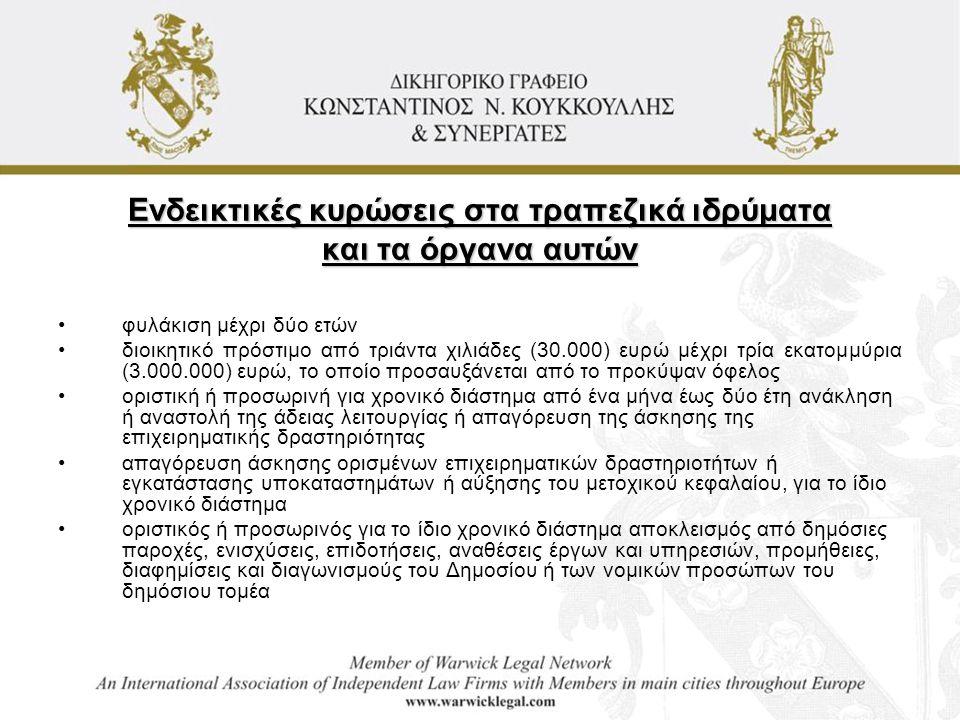 Ενδεικτικές κυρώσεις στα τραπεζικά ιδρύματα και τα όργανα αυτών •φυλάκιση μέχρι δύο ετών •διοικητικό πρόστιμο από τριάντα χιλιάδες (30.000) ευρώ μέχρι τρία εκατομμύρια (3.000.000) ευρώ, το οποίο προσαυξάνεται από το προκύψαν όφελος •οριστική ή προσωρινή για χρονικό διάστημα από ένα μήνα έως δύο έτη ανάκληση ή αναστολή της άδειας λειτουργίας ή απαγόρευση της άσκησης της επιχειρηματικής δραστηριότητας •απαγόρευση άσκησης ορισμένων επιχειρηματικών δραστηριοτήτων ή εγκατάστασης υποκαταστημάτων ή αύξησης του μετοχικού κεφαλαίου, για το ίδιο χρονικό διάστημα •οριστικός ή προσωρινός για το ίδιο χρονικό διάστημα αποκλεισμός από δημόσιες παροχές, ενισχύσεις, επιδοτήσεις, αναθέσεις έργων και υπηρεσιών, προμήθειες, διαφημίσεις και διαγωνισμούς του Δημοσίου ή των νομικών προσώπων του δημόσιου τομέα
