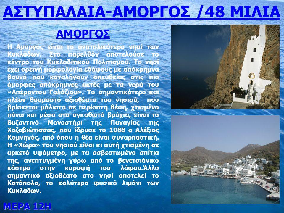 ΜΕΡΑ 12Η ΑΣΤΥΠΑΛΑΙΑ-ΑΜΟΡΓΟΣ /48 ΜΙΛΙΑ ΑΜΟΡΓΟΣ Η Αμοργός είναι το ανατολικότερο νησί των Κυκλάδων. Στο παρελθόν αποτελούσε το κέντρο του Κυκλαδίτικου Π