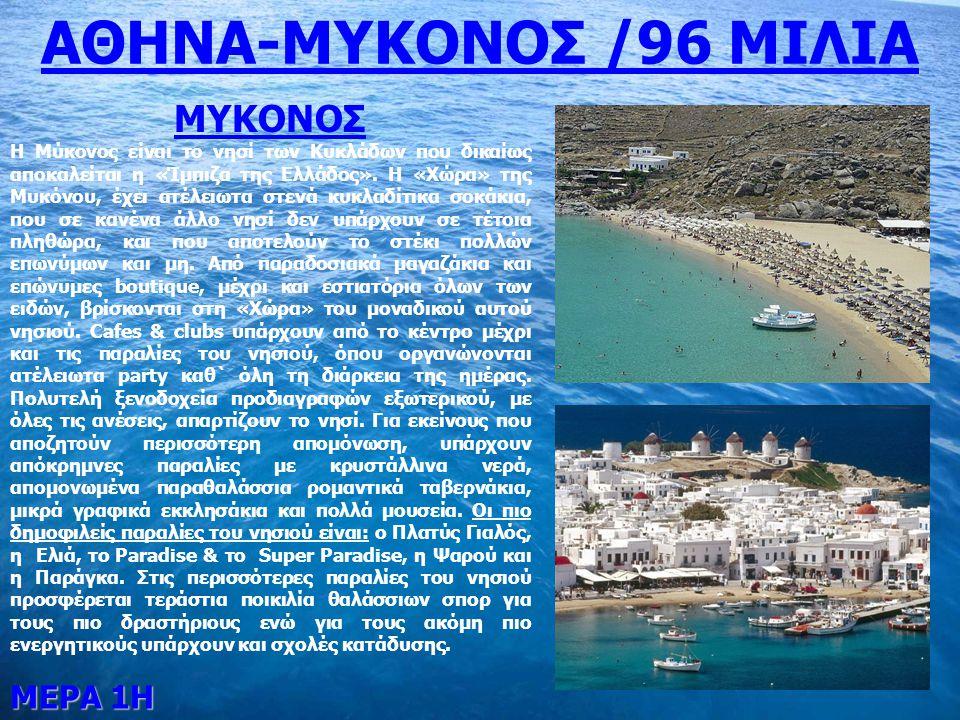 ΜΕΡΑ 1Η ΑΘΗΝΑ-ΜΥΚΟΝΟΣ /96 ΜΙΛΙΑ ΜΥΚΟΝΟΣ Η Μύκονος είναι το νησί των Κυκλάδων που δικαίως αποκαλείται η «Ίμπιζα της Ελλάδος». Η «Χώρα» της Μυκόνου, έχε