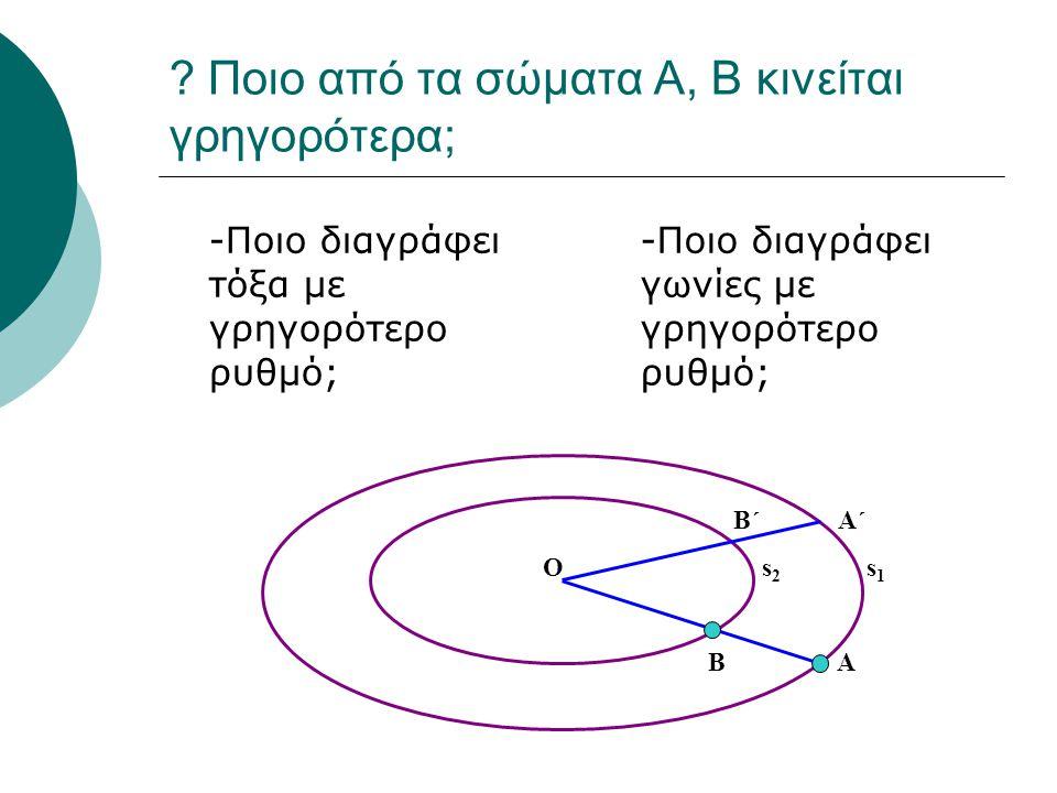 ? Ποιο από τα σώματα Α, Β κινείται γρηγορότερα; -Ποιο διαγράφει τόξα με γρηγορότερο ρυθμό; -Ποιο διαγράφει γωνίες με γρηγορότερο ρυθμό; B΄ Α΄ Ο s 2 s