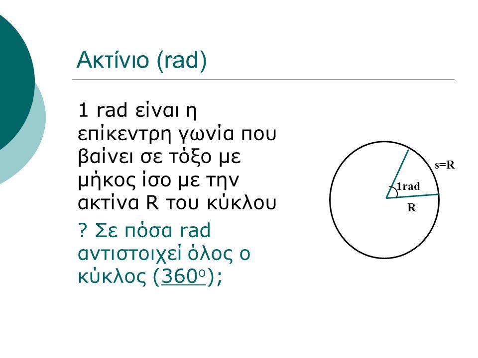 Ακτίνιο (rad) 1 rad είναι η επίκεντρη γωνία που βαίνει σε τόξο με μήκος ίσο με την ακτίνα R του κύκλου ? Σε πόσα rad αντιστοιχεί όλος ο κύκλος (360 o