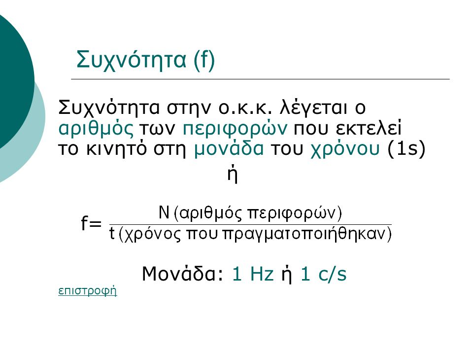 Συχνότητα (f) Συχνότητα στην ο.κ.κ. λέγεται ο αριθμός των περιφορών που εκτελεί το κινητό στη μονάδα του χρόνου (1s) ή f= Μονάδα: 1 Hz ή 1 c/s επιστρο