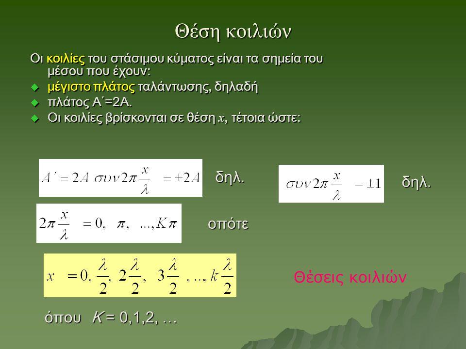 Θέση κοιλιών Οι κοιλίες του στάσιμου κύματος είναι τα σημεία του μέσου που έχουν:  μέγιστο πλάτος ταλάντωσης, δηλαδή  πλάτος Α΄=2Α.