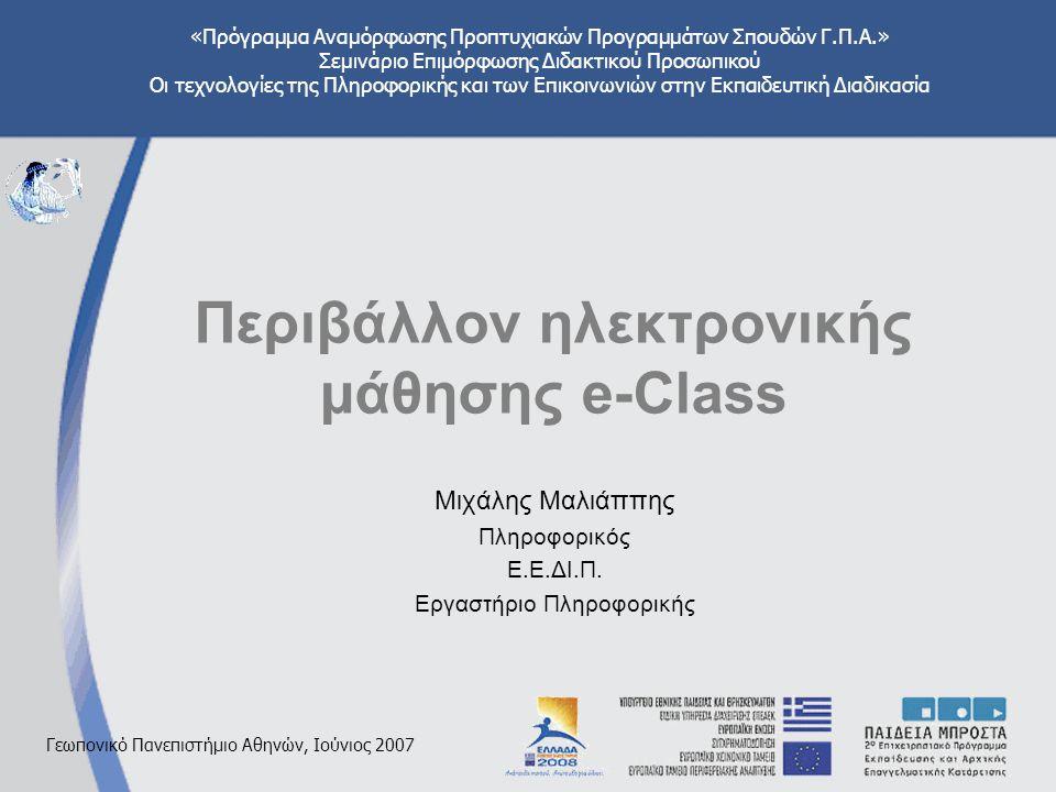 «Πρόγραμμα Αναμόρφωσης Προπτυχιακών Προγραμμάτων Σπουδών Γ.Π.Α.» Σεμινάριο Επιμόρφωσης Διδακτικού Προσωπικού Οι τεχνολογίες της Πληροφορικής και των Επικοινωνιών στην Εκπαιδευτική Διαδικασία Γεωπονικό Πανεπιστήμιο Αθηνών, Ιούνιος 2007 Περιβάλλον ηλεκτρονικής μάθησης e-Class Μιχάλης Μαλιάππης Πληροφορικός Ε.Ε.ΔΙ.Π.