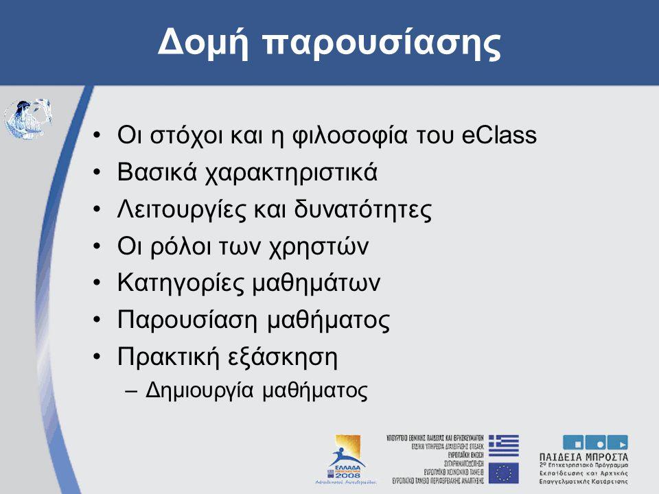 Δομή παρουσίασης •Οι στόχοι και η φιλοσοφία του eClass •Βασικά χαρακτηριστικά •Λειτουργίες και δυνατότητες •Οι ρόλοι των χρηστών •Κατηγορίες μαθημάτων •Παρουσίαση μαθήματος •Πρακτική εξάσκηση –Δημιουργία μαθήματος