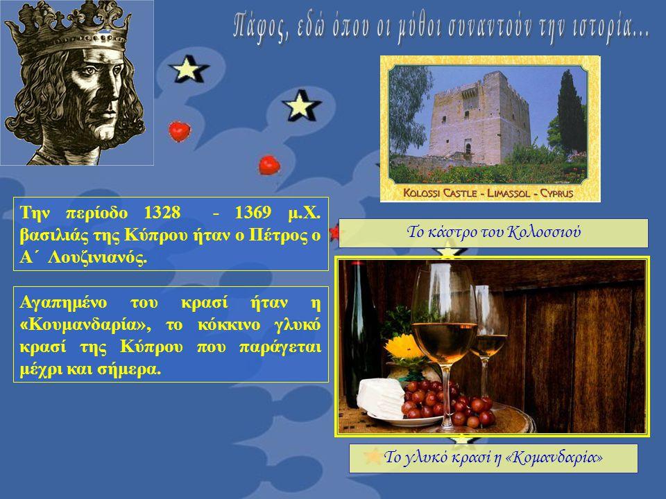Το κάστρο του Κολοσσιού Το γλυκό κρασί η «Κομανδαρία» Την περίοδο 1328 - 1369 μ.Χ. βασιλιάς της Κύπρου ήταν ο Πέτρος ο Α΄ Λουζινιανός. Αγαπημένο του κ