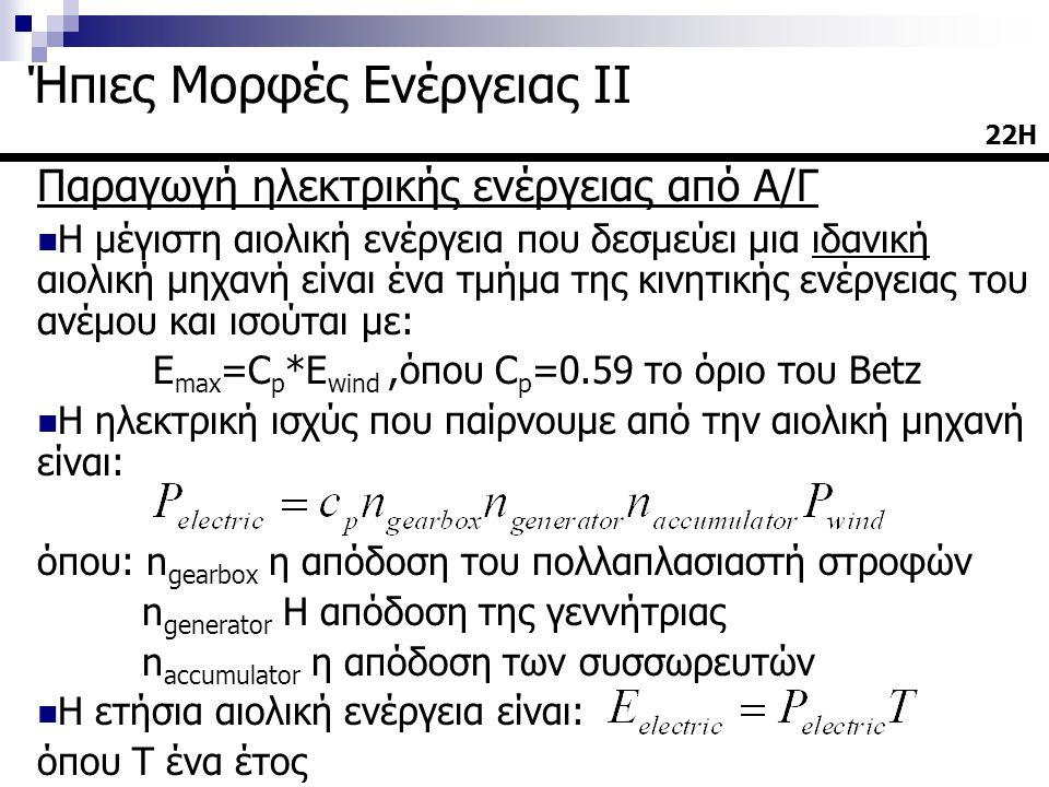 Παραγωγή ηλεκτρικής ενέργειας από Α/Γ  Η μέγιστη αιολική ενέργεια που δεσμεύει μια ιδανική αιολική μηχανή είναι ένα τμήμα της κινητικής ενέργειας του ανέμου και ισούται με: E max =C p *E wind,όπου C p =0.59 το όριο του Betz  Η ηλεκτρική ισχύς που παίρνουμε από την αιολική μηχανή είναι: όπου: n gearbox η απόδοση του πολλαπλασιαστή στροφών n generator Η απόδοση της γεννήτριας n accumulator η απόδοση των συσσωρευτών  Η ετήσια αιολική ενέργεια είναι: όπου Τ ένα έτος 22Η22Η Ήπιες Μορφές Ενέργειας ΙΙ