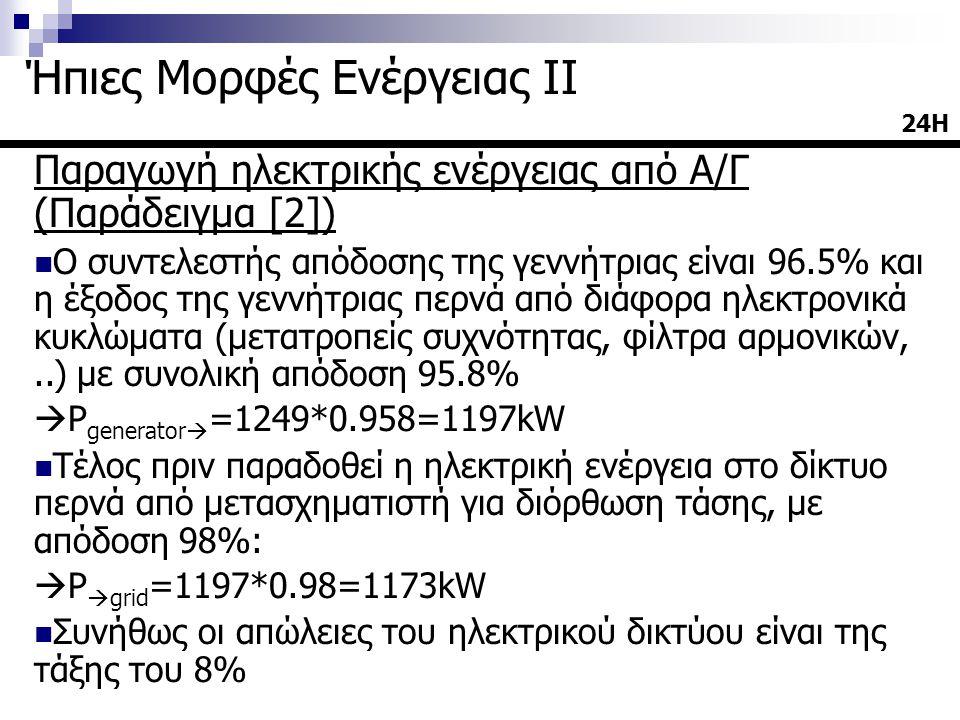Παραγωγή ηλεκτρικής ενέργειας από Α/Γ (Παράδειγμα [2])  Ο συντελεστής απόδοσης της γεννήτριας είναι 96.5% και η έξοδος της γεννήτριας περνά από διάφορα ηλεκτρονικά κυκλώματα (μετατροπείς συχνότητας, φίλτρα αρμονικών,..) με συνολική απόδοση 95.8%  P generator  =1249*0.958=1197kW  Τέλος πριν παραδοθεί η ηλεκτρική ενέργεια στο δίκτυο περνά από μετασχηματιστή για διόρθωση τάσης, με απόδοση 98%:  P  grid =1197*0.98=1173kW  Συνήθως οι απώλειες του ηλεκτρικού δικτύου είναι της τάξης του 8% 24Η24Η Ήπιες Μορφές Ενέργειας ΙΙ
