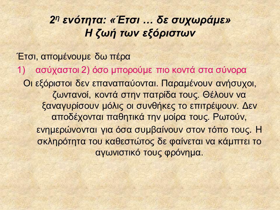 2 η ενότητα: «Έτσι … δε συχωράμε» Η ζωή των εξόριστων Έτσι, απομένουμε δω πέρα 1)ασύχαστοι 2) όσο μπορούμε πιο κοντά στα σύνορα Οι εξόριστοι δεν επανα