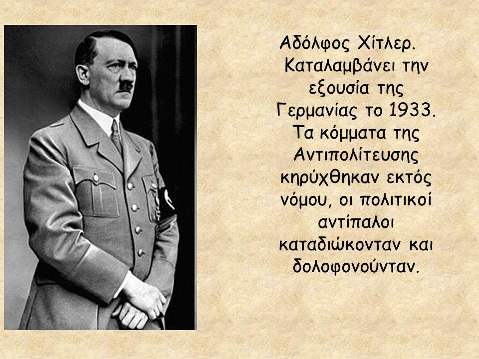 Αδόλφος Χίτλερ. Καταλαμβάνει την εξουσία της Γερμανίας το 1933. Τα κόμματα της Αντιπολίτευσης κηρύχθηκαν εκτός νόμου, οι πολιτικοί αντίπαλοι καταδιώκο