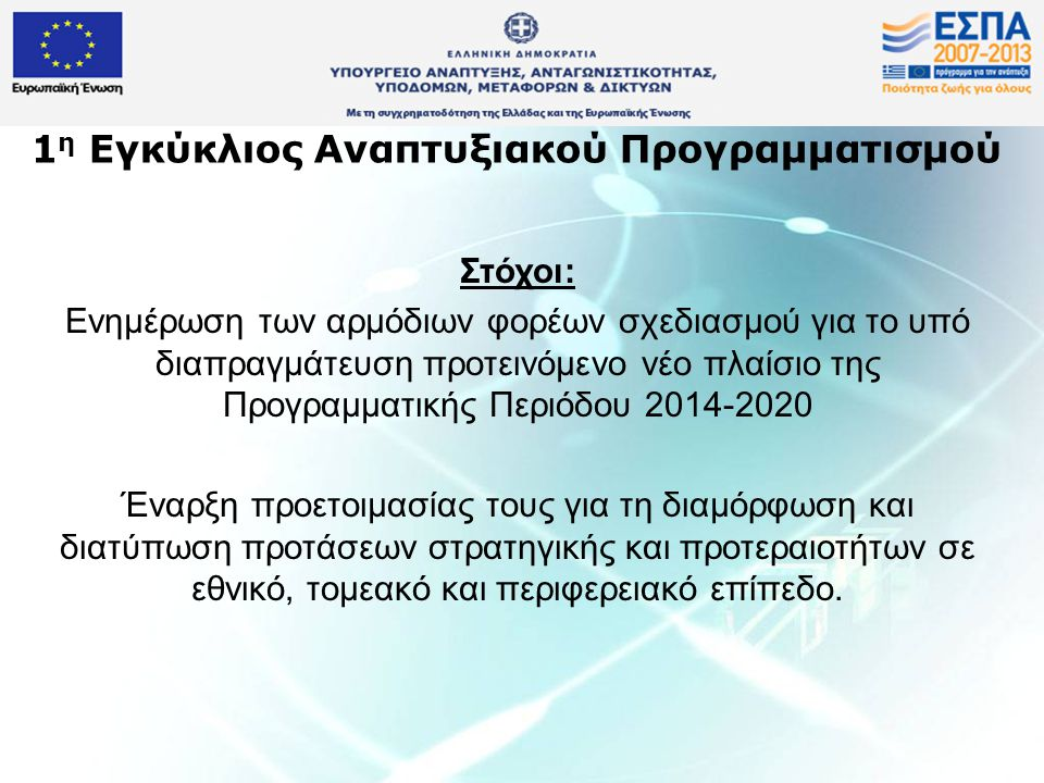 1 η Εγκύκλιος Αναπτυξιακού Προγραμματισμού Στόχοι: Ενημέρωση των αρμόδιων φορέων σχεδιασμού για το υπό διαπραγμάτευση προτεινόμενο νέο πλαίσιο της Προγραμματικής Περιόδου 2014-2020 Έναρξη προετοιμασίας τους για τη διαμόρφωση και διατύπωση προτάσεων στρατηγικής και προτεραιοτήτων σε εθνικό, τομεακό και περιφερειακό επίπεδο.