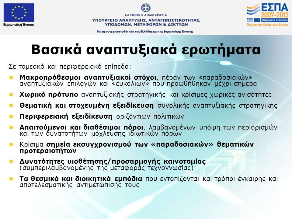 Βασικά αναπτυξιακά ερωτήματα Σε τομεακό και περιφερειακό επίπεδο: Μακροπρόθεσμοι αναπτυξιακοί στόχοι, πέραν των «παραδοσιακών» αναπτυξιακών επιλογών και «ευκολιών» που προωθήθηκαν μέχρι σήμερα Χωρικό πρότυπο αναπτυξιακής στρατηγικής και κρίσιμες χωρικές ανισότητες Θεματική και στοχευμένη εξειδίκευση συνολικής αναπτυξιακής στρατηγικής Περιφερειακή εξειδίκευση οριζόντιων πολιτικών Απαιτούμενοι και διαθέσιμοι πόροι, λαμβανομένων υπόψη των περιορισμών και των δυνατοτήτων μόχλευσης ιδιωτικών πόρων Κρίσιμα σημεία εκσυγχρονισμού των «παραδοσιακών» θεματικών προτεραιοτήτων Δυνατότητες υιοθέτησης/προσαρμογής καινοτομίας (συμπεριλαμβανομένης της μεταφοράς τεχνογνωσίας) Τα θεσμικά και διοικητικά εμπόδια που εντοπίζονται και τρόποι έγκαιρης και αποτελεσματικής αντιμετώπισής τους
