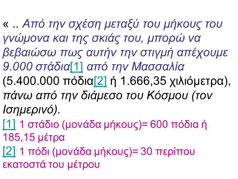 «.. Από την σχέση μεταξύ του μήκους του γνώμονα και της σκιάς του, μπορώ να βεβαιώσω πως αυτήν την στιγμή απέχουμε 9.000 στάδια[1] από την Μασσαλία (5