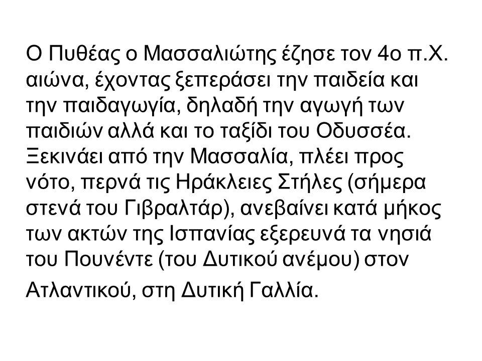 Ο Πυθέας ο Μασσαλιώτης έζησε τον 4ο π.Χ. αιώνα, έχοντας ξεπεράσει την παιδεία και την παιδαγωγία, δηλαδή την αγωγή των παιδιών αλλά και το ταξίδι του