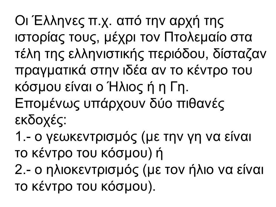 Οι Έλληνες π.χ. από την αρχή της ιστορίας τους, μέχρι τον Πτολεμαίο στα τέλη της ελληνιστικής περιόδου, δίσταζαν πραγματικά στην ιδέα αν το κέντρο του