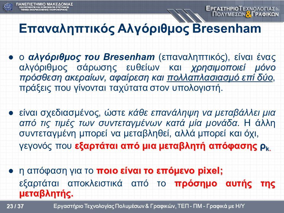 Εργαστήριο Τεχνολογίας Πολυμέσων & Γραφικών, ΤΕΠ - ΠΜ - Γραφικά με Η/Υ 23 / 37 Επαναληπτικός Αλγόριθμος Bresenham χρησιμοποιεί μόνο πρόσθεση ακεραίων, αφαίρεση και πολλαπλασιασμό επί δύο  ο αλγόριθμος του Bresenham (επαναληπτικός), είναι ένας αλγόριθμος σάρωσης ευθείων και χρησιμοποιεί μόνο πρόσθεση ακεραίων, αφαίρεση και πολλαπλασιασμό επί δύο, πράξεις που γίνονται ταχύτατα στον υπολογιστή.