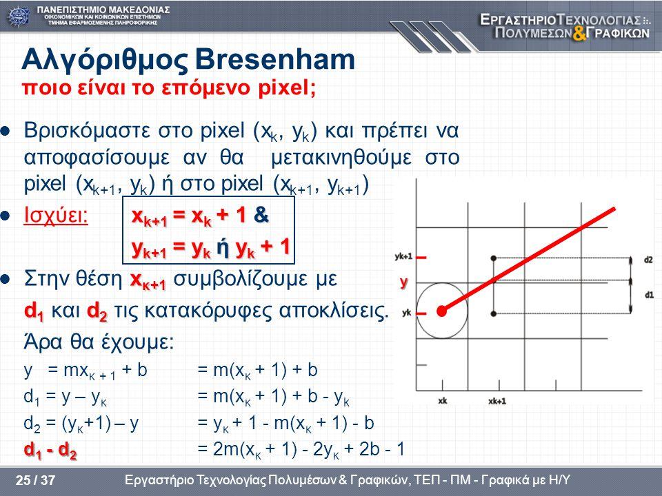 Εργαστήριο Τεχνολογίας Πολυμέσων & Γραφικών, ΤΕΠ - ΠΜ - Γραφικά με Η/Υ 25 / 37 Αλγόριθμος Bresenham ποιο είναι το επόμενο pixel;  Βρισκόμαστε στο pixel (x k, y k ) και πρέπει να αποφασίσουμε αν θα μετακινηθούμε στo pixel (x k+1, y k ) ή στo pixel (x k+1, y k+1 ) x k+1 = x k + 1 &  Ισχύει:x k+1 = x k + 1 & y k+1 = y k ή y k + 1 y k+1 = y k ή y k + 1 x κ+1  Στην θέση x κ+1 συμβολίζουμε με d 1 d 2 d 1 και d 2 τις κατακόρυφες αποκλίσεις.