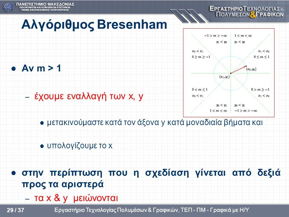 Εργαστήριο Τεχνολογίας Πολυμέσων & Γραφικών, ΤΕΠ - ΠΜ - Γραφικά με Η/Υ 29 / 37 Αλγόριθμος Bresenham  Αν m > 1 – έχουμε εναλλαγή των x, y  μετακινούμαστε κατά τον άξονα y κατά μοναδιαία βήματα και  υπολογίζουμε το x  στην περίπτωση που η σχεδίαση γίνεται από δεξιά προς τα αριστερά – τα x & y μειώνονται