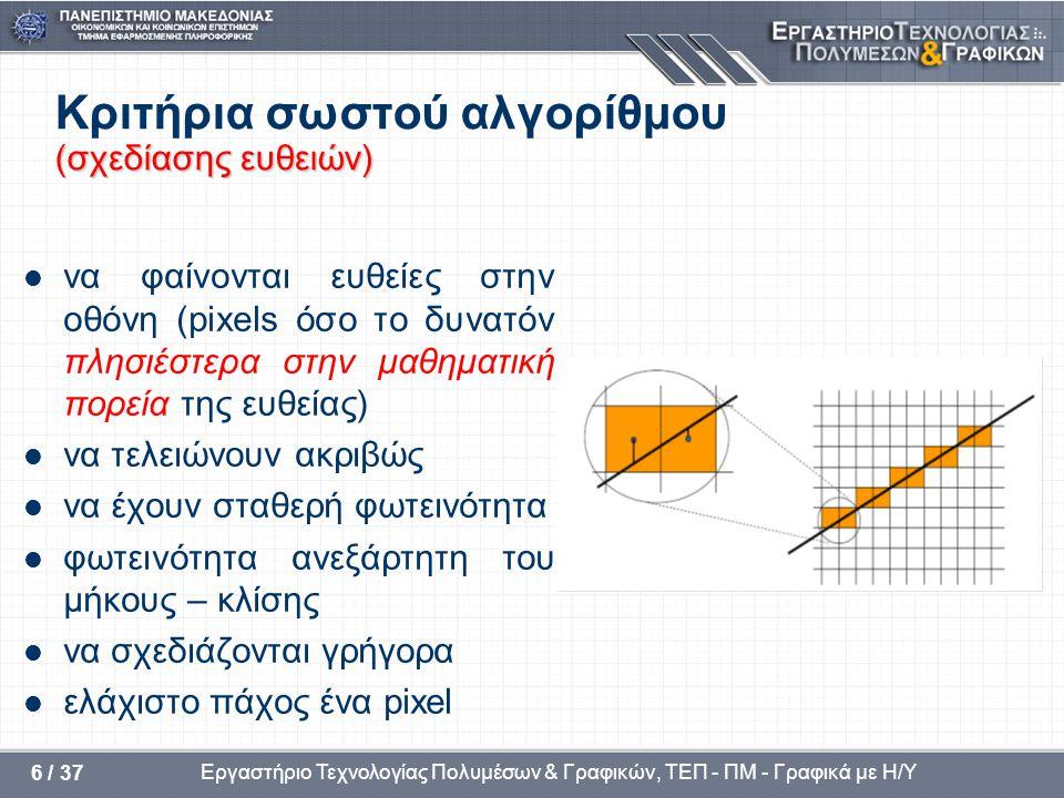Εργαστήριο Τεχνολογίας Πολυμέσων & Γραφικών, ΤΕΠ - ΠΜ - Γραφικά με Η/Υ 6 / 37 (σχεδίασης ευθειών) Κριτήρια σωστού αλγορίθμου (σχεδίασης ευθειών)  να φαίνονται ευθείες στην οθόνη (pixels όσο το δυνατόν πλησιέστερα στην μαθηματική πορεία της ευθείας)  να τελειώνουν ακριβώς  να έχουν σταθερή φωτεινότητα  φωτεινότητα ανεξάρτητη του μήκους – κλίσης  να σχεδιάζονται γρήγορα  ελάχιστο πάχος ένα pixel