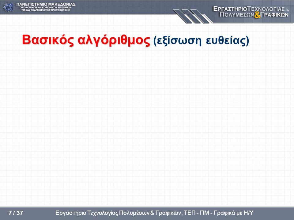 Εργαστήριο Τεχνολογίας Πολυμέσων & Γραφικών, ΤΕΠ - ΠΜ - Γραφικά με Η/Υ 7 / 37 Βασικός αλγόριθμος Βασικός αλγόριθμος (εξίσωση ευθείας)