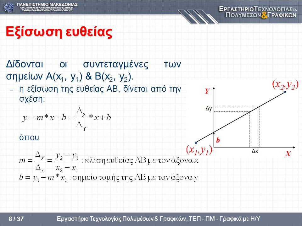 Εργαστήριο Τεχνολογίας Πολυμέσων & Γραφικών, ΤΕΠ - ΠΜ - Γραφικά με Η/Υ 8 / 37 Εξίσωση ευθείας Δίδονται οι συντεταγμένες των σημείων Α(x 1, y 1 ) & Β(x 2, y 2 ).