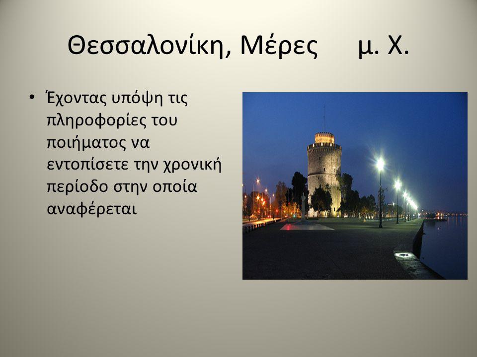 Θεσσαλονίκη, Μέρες μ. Χ. • Έχοντας υπόψη τις πληροφορίες του ποιήματος να εντοπίσετε την χρονική περίοδο στην οποία αναφέρεται