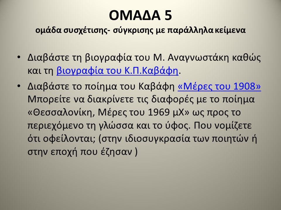 ΟΜΑΔΑ 5 ομάδα συσχέτισης- σύγκρισης με παράλληλα κείμενα • Διαβάστε τη βιογραφία του Μ. Αναγνωστάκη καθώς και τη βιογραφία του Κ.Π.Καβάφη.βιογραφία το