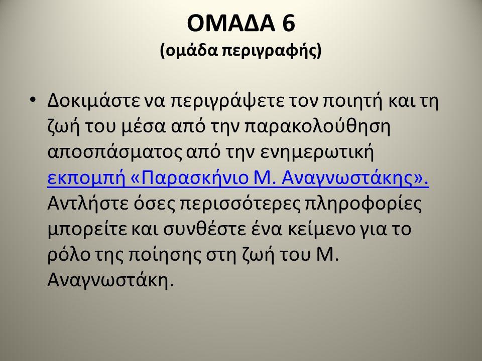 ΟΜΑΔΑ 6 (ομάδα περιγραφής) • Δοκιμάστε να περιγράψετε τον ποιητή και τη ζωή του μέσα από την παρακολούθηση αποσπάσματος από την ενημερωτική εκπομπή «Π