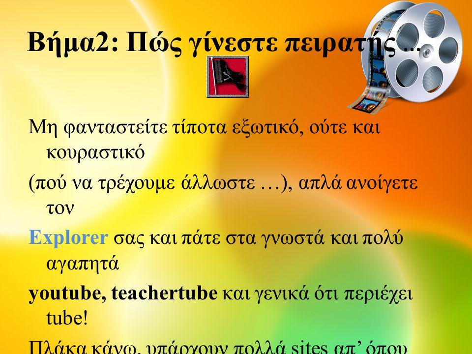 Βήμα2: Πώς γίνεστε πειρατής … Μη φανταστείτε τίποτα εξωτικό, ούτε και κουραστικό (πού να τρέχουμε άλλωστε …), απλά ανοίγετε τον Explorer σας και πάτε στα γνωστά και πολύ αγαπητά youtube, teachertube και γενικά ότι περιέχει tube.
