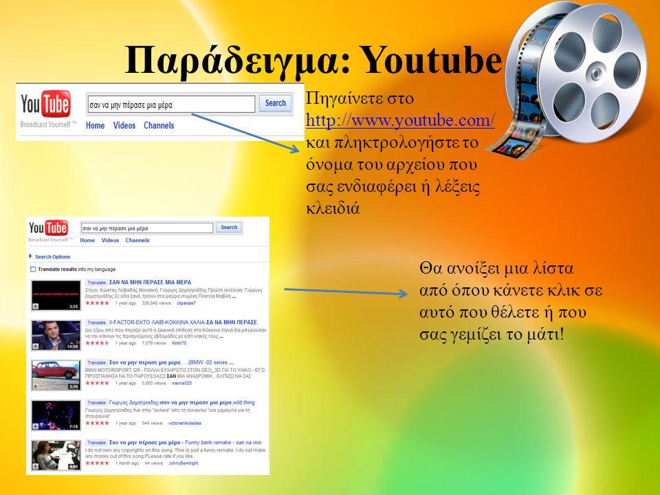 Παράδειγμα: Youtube Πηγαίνετε στο http://www.youtube.com/ http://www.youtube.com/ και πληκτρολογήστε το όνομα του αρχείου που σας ενδιαφέρει ή λέξεις κλειδιά Θα ανοίξει μια λίστα από όπου κάνετε κλικ σε αυτό που θέλετε ή που σας γεμίζει το μάτι!