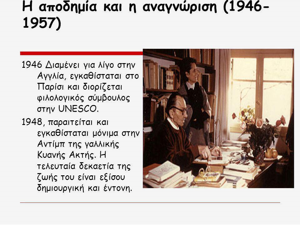 Η αποδημία και η αναγνώριση (1946- 1957) 1946 Διαμένει για λίγο στην Αγγλία, εγκαθίσταται στο Παρίσι και διορίζεται φιλολογικός σύμβουλος στην UNESCO.