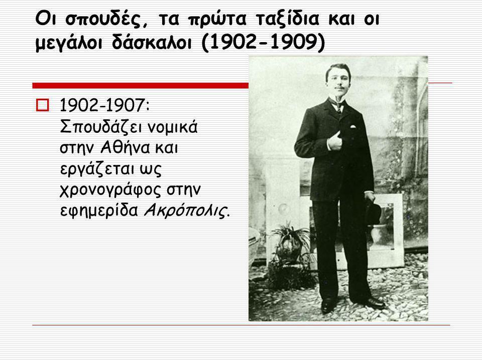 Οι σπουδές, τα πρώτα ταξίδια και οι μεγάλοι δάσκαλοι (1902-1909)  1907-1909:Συνεχίζει τις σπουδές του στη Νομική Σχολή στο Παρίσι.
