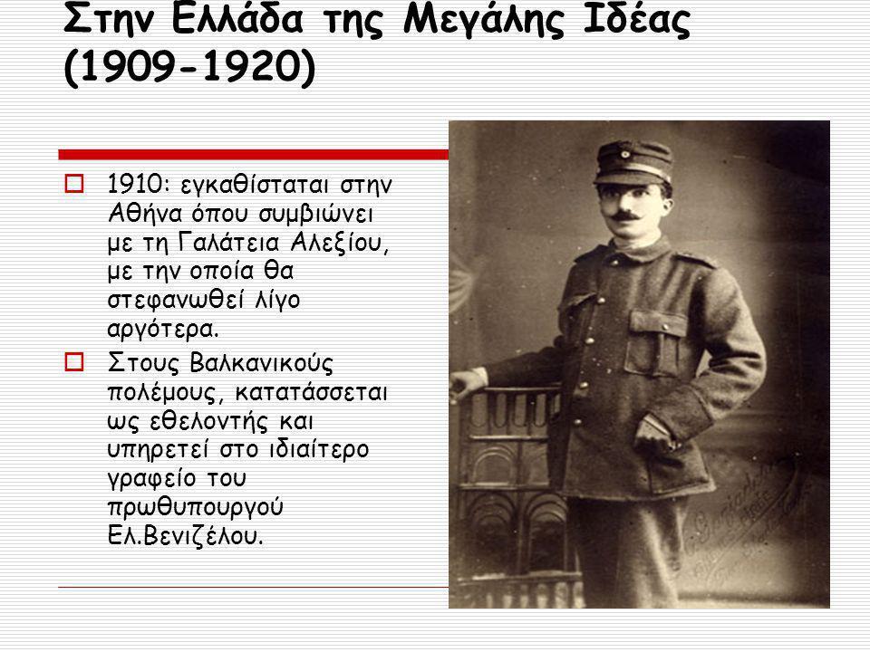 Στην Ελλάδα της Μεγάλης Ιδέας (1909-1920)  1910: εγκαθίσταται στην Αθήνα όπου συμβιώνει με τη Γαλάτεια Αλεξίου, με την οποία θα στεφανωθεί λίγο αργότερα.