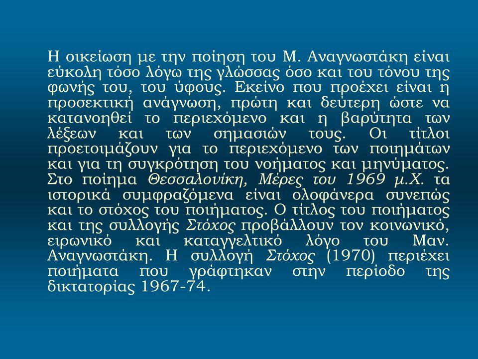 Η οικείωση με την ποίηση του Μ. Αναγνωστάκη είναι εύκολη τόσο λόγω της γλώσσας όσο και του τόνου της φωνής του, του ύφους. Εκείνο που προέχει είναι η