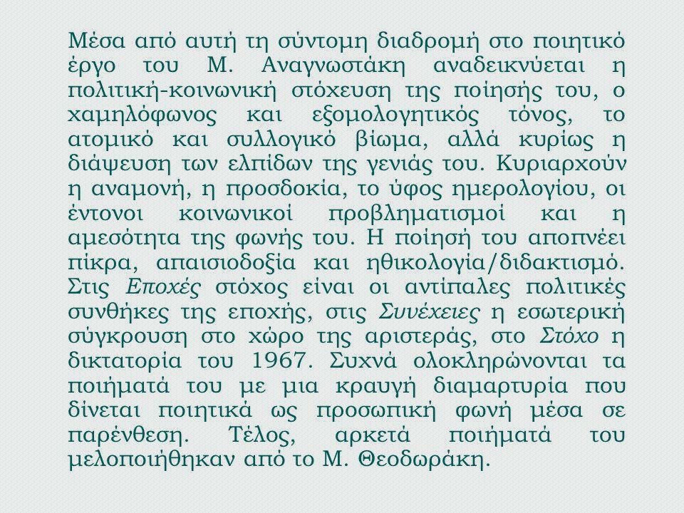 Μέσα από αυτή τη σύντομη διαδρομή στο ποιητικό έργο του Μ. Αναγνωστάκη αναδεικνύεται η πολιτική-κοινωνική στόχευση της ποίησής του, ο χαμηλόφωνος και