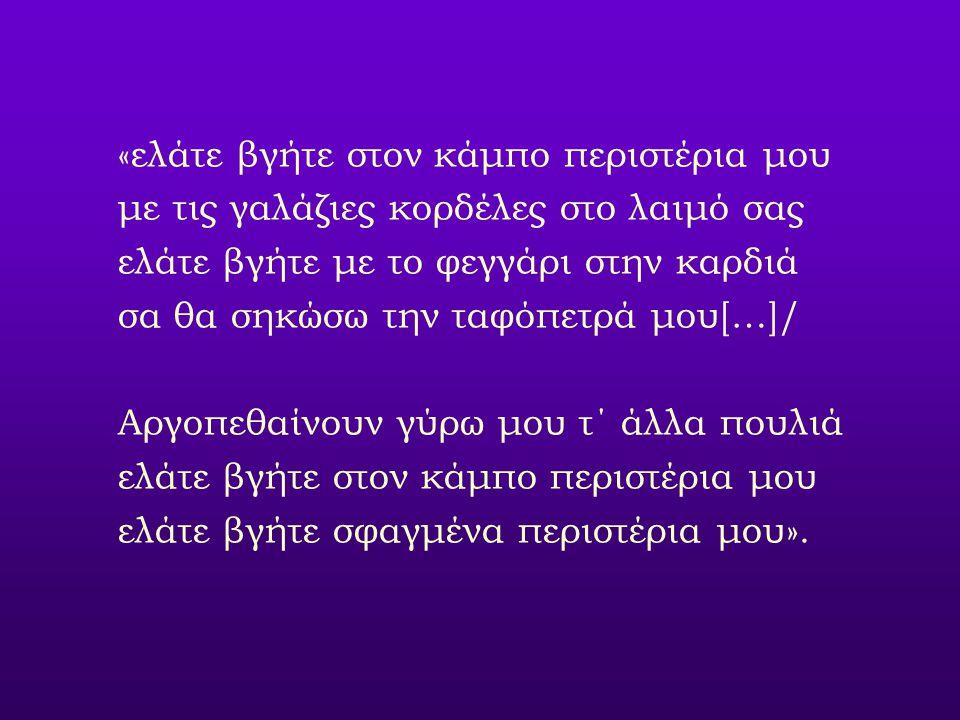 «ελάτε βγήτε στον κάμπο περιστέρια μου με τις γαλάζιες κορδέλες στο λαιμό σας ελάτε βγήτε με το φεγγάρι στην καρδιά σα θα σηκώσω την ταφόπετρά μου[…]/