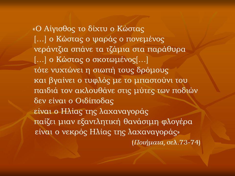 «Ο Αίγισθος το δίχτυ ο Κώστας […] ο Κώστας ο ψαράς ο πονεμένος νεράντζια σπάνε τα τζάμια στα παράθυρα […] ο Κώστας ο σκοτωμένος[…] τότε νυχτώνει η σιωπή τους δρόμους και βγαίνει ο τυφλός με το μπαστούνι του παιδιά τον ακλουθάνε στις μύτες των ποδιών δεν είναι ο Οιδίποδας είναι ο Ηλίας της λαχαναγοράς παίζει μιαν εξαντλητική θανάσιμη φλογέρα είναι ο νεκρός Ηλίας της λαχαναγοράς» ( Ποιήματα, σελ.73-74)