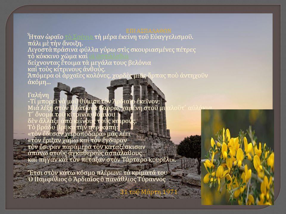 ΕΠΙ ΑΣΠΑΛΑΘΩΝ Ἦταν ὡραῖο τὸ Σούνιο τὴ μέρα ἐκείνη τοῦ Εὐαγγελισμοῦ. πάλι μὲ τὴν ἄνοιξη. Λιγοστὰ πράσινα φύλλα γύρω στὶς σκουριασμένες πέτρες τὸ κόκκιν