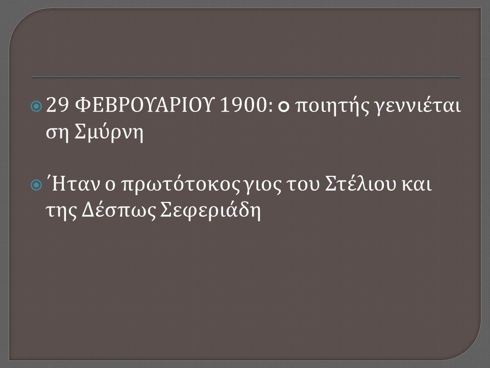  29 ΦΕΒΡΟΥΑΡΙΟΥ 1900: o ποιητής γεννιέται ση Σμύρνη  ΄Ηταν ο πρωτότοκος γιος του Στέλιου και της Δέσπως Σεφεριάδη