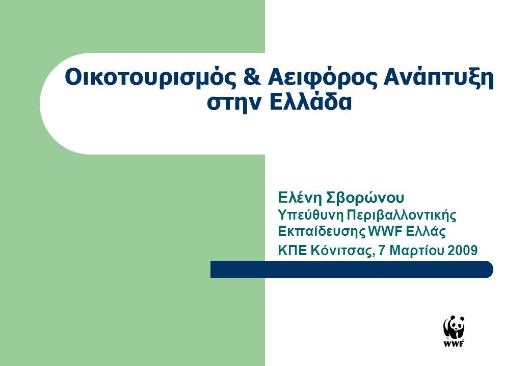 Οικοτουρισμός & Aειφόρος Ανάπτυξη στην Ελλάδα Ελένη Σβορώνου Υπεύθυνη Περιβαλλοντικής Εκπαίδευσης WWF Ελλάς ΚΠΕ Κόνιτσας, 7 Μαρτίου 2009