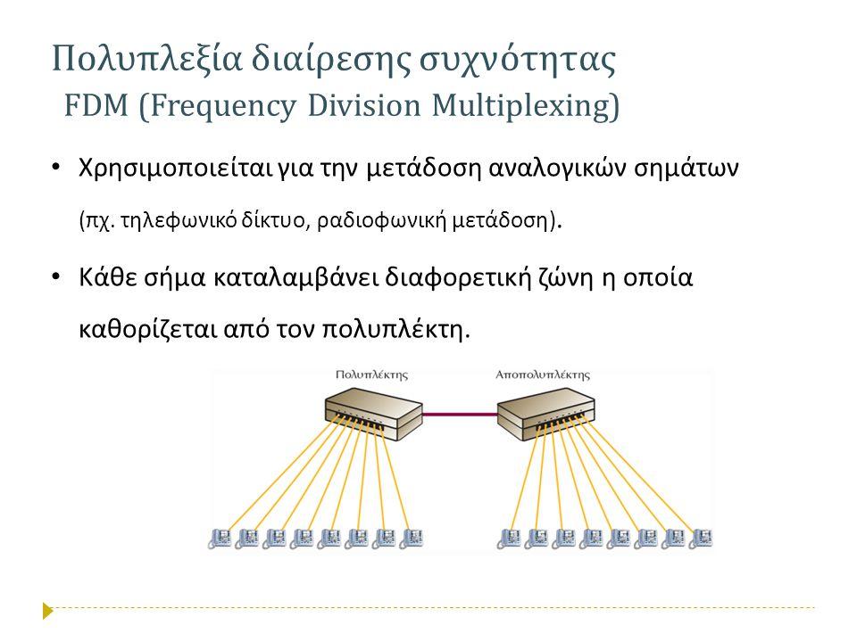 Πολυπλεξία διαίρεσης συχνότητας FDM (Frequency Division Multiplexing) • Χρησιμοποιείται για την μετάδοση αναλογικών σημάτων (πχ. τηλεφωνικό δίκτυο, ρα