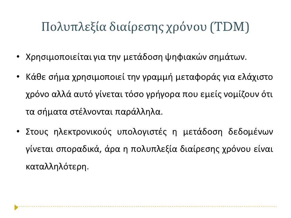Πολυπλεξία διαίρεσης χρόνου (TDM) • Χρησιμοποιείται για την μετάδοση ψηφιακών σημάτων. • Κάθε σήμα χρησιμοποιεί την γραμμή μεταφοράς για ελάχιστο χρόν