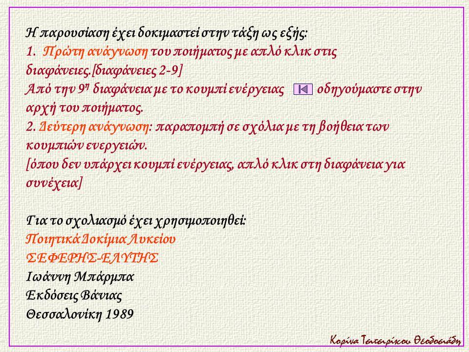 Η παρουσίαση έχει δοκιμαστεί στην τάξη ως εξής: 1. Πρώτη ανάγνωση του ποιήματος με απλό κλικ στις διαφάνειες.[διαφάνειες 2-9] Από την 9 η διαφάνεια με