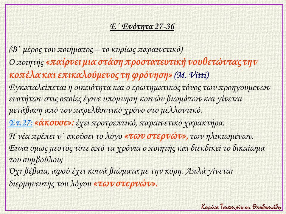 Ε΄ Ενότητα 27-36 (Β΄ μέρος του ποιήματος – το κυρίως παραινετικό) Ο ποιητής «παίρνει μια στάση προστατευτική νουθετώντας την κοπέλα και επικαλούμενος