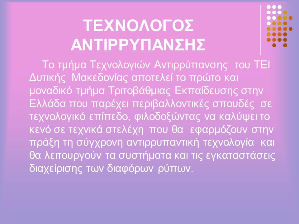 ΤΕΧΝΟΛΟΓΟΣ ΑΝΤΙΡΡΥΠΑΝΣΗΣ Το τμήμα Τεχνολογιών Αντιρρύπανσης του ΤΕΙ Δυτικής Μακεδονίας αποτελεί το πρώτο και μοναδικό τμήμα Τριτοβάθμιας Εκπαίδευσης στην Ελλάδα που παρέχει περιβαλλοντικές σπουδές σε τεχνολογικό επίπεδο, φιλοδοξώντας να καλύψει το κενό σε τεχνικά στελέχη που θα εφαρμόζουν στην πράξη τη σύγχρονη αντιρρυπαντική τεχνολογία και θα λειτουργούν τα συστήματα και τις εγκαταστάσεις διαχείρισης των διαφόρων ρύπων.