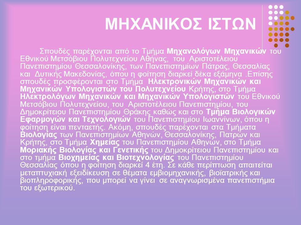 ΜΗΧΑΝΙΚΟΣ ΙΣΤΩΝ Σπουδές παρέχονται από το Τμήμα Μηχανολόγων Μηχανικών του Εθνικού Μετσόβιου Πολυτεχνείου Αθήνας, του Αριστοτέλειου Πανεπιστημίου Θεσσαλονίκης, των Πανεπιστημίων Πάτρας, Θεσσαλίας και Δυτικής Μακεδονίας, όπου η φοίτηση διαρκεί δέκα εξάμηνα.Επίσης σπουδές προσφέρονται στο Τμήμα Ηλεκτρονικών Μηχανικών και Μηχανικών Υπολογιστών του Πολυτεχνείου Κρήτης, στο Τμήμα Ηλεκτρολόγων Μηχανικών και Μηχανικών Υπολογιστών του Εθνικού Μετσόβιου Πολυτεχνείου, του Αριστοτέλειου Πανεπιστημίου, του Δημοκρίτειου Πανεπιστημίου Θράκης καθώς και στο Τμήμα Βιολογικών Εφαρμογών και Τεχνολογιών του Πανεπιστημίου Ιωαννίνων, όπου η φοίτηση είναι πενταετής.