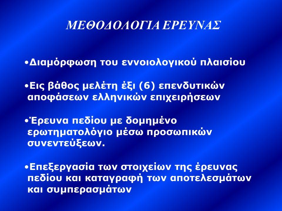 ΜΕΘΟΔΟΛΟΓΙΑ ΕΡΕΥΝΑΣ •Διαμόρφωση του εννοιολογικού πλαισίου •Εις βάθος μελέτη έξι (6) επενδυτικών αποφάσεων ελληνικών επιχειρήσεων •Έρευνα πεδίου με δομημένο ερωτηματολόγιο μέσω προσωπικών συνεντεύξεων.