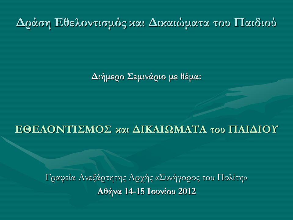 Δράση Εθελοντισμός και Δικαιώματα του Παιδιού Διήμερο Σεμινάριο με θέμα: ΕΘΕΛΟΝΤΙΣΜΟΣ και ΔΙΚΑΙΩΜΑΤΑ του ΠΑΙΔΙΟΥ Γραφεία Ανεξάρτητης Αρχής «Συνήγορος του Πολίτη» Αθήνα 14-15 Ιουνίου 2012