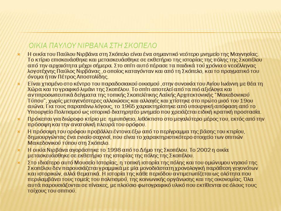 ΟΙΚΙΑ ΠΑΥΛΟΥ ΝΙΡΒΑΝΑ ΣΤΗ ΣΚΟΠΕΛΟ  Η οικία του Παύλου Νιρβάνα στη Σκόπελο είναι ένα σημαντικό νεότερο μνημείο της Μαγνησίας.